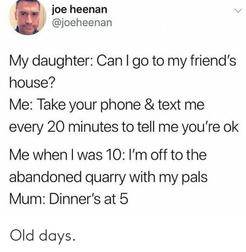 Im Off: joe heenan  @joeheenan  My daughter: Can I go to my friend's  house?  Me: Take your phone & text me  every 20 minutes to tell me you're ok  Me when I was 10: I'm off to the  abandoned quarry with my pals  Mum: Dinner's at 5 Old days.