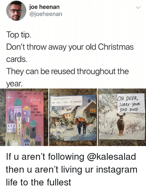 christmas cards: joe heenan  @joeheenan  Top tip.  Don't throw away your old Christmas  cards.  They can be reused throughout the  year.  YoU WONT GETA  LoT oF  40μ DEER,  ilent  SoRky youR  DAD DIED  AFTER  TO  Your If u aren't following @kalesalad then u aren't living ur instagram life to the fullest