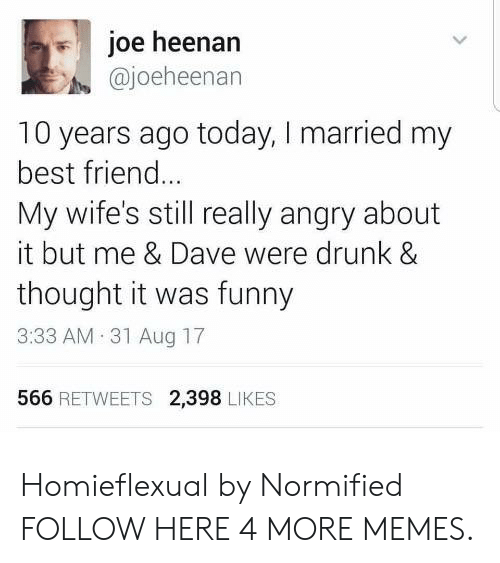 Drunking: joe heenann  @joeheenan  10 years ago today, I married my  best friend..  My wife's still really angry about  it but me & Dave were drunk &  thought it was funny  3:33 AM 31 Aug 17  566 RETWEETS 2,398 LIKES Homieflexual by Normified FOLLOW HERE 4 MORE MEMES.