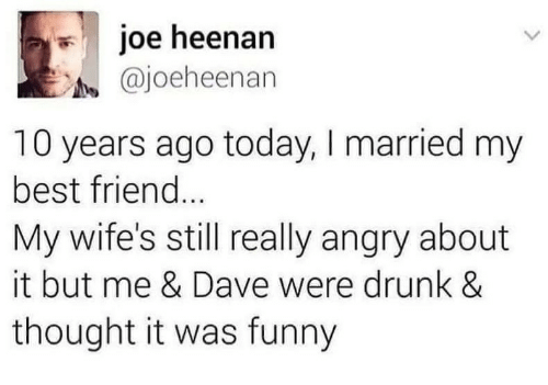 Best Friend, Drunk, and Funny: joe heenarn  @joeheenan  10 years ago today, I married my  best friend  My wife's still really angry about  it but me & Dave were drunk &  thought it was funny