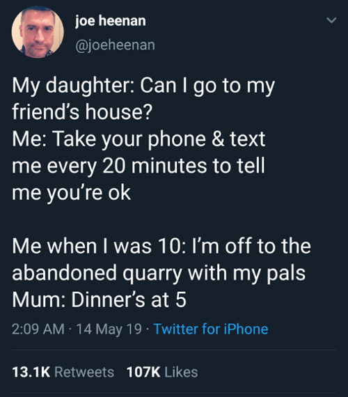 Im Off: joe heenarn  @joeheenan  My daughter: Can I go to my  friend's house?  Me: Take your phone & text  me every 20 minutes to tell  me you're ok  Me when I was 10: I'm off to the  abandoned quarry with my pals  Mum: Dinner's at 5  2:09 AM 14 May 19 Twitter for iPhone  13.1K Retweets 107K Likes
