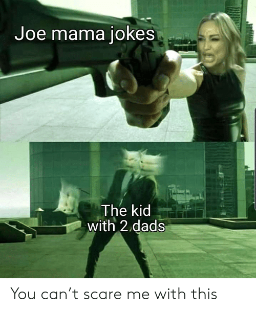 Scare, Jokes, and Mama: Joe mama jokes  The kid  with 2 dads You can't scare me with this