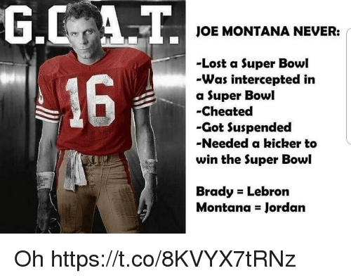 Super Bowl, Lost, and Jordan: JOE MONTANA NEVER:  -Lost a Super Bowl  -Was intercepted in  a Super Bowl  -Cheated  -Got Suspended  -Needed a kicker to  win the Super Bowl  16  Brady Lebron  Montana Jordan Oh https://t.co/8KVYX7tRNz