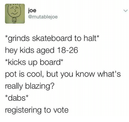 The Dab, Memes, and Skateboarding: Joe  @mutable joe  *grinds skateboard to halt  hey kids aged 18-26  *kicks up board  pot is cool, but you know what's  really blazing?  *dabs*  registering to vote