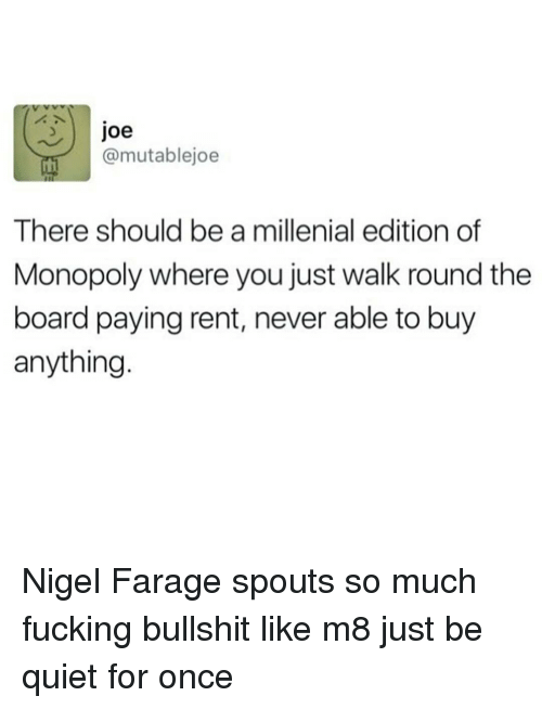 A Millenial: Joe  @mutablejoe  There should be a millenial edition of  Monopoly where you just walk round the  board paying rent, never able to buy  anything Nigel Farage spouts so much fucking bullshit like m8 just be quiet for once