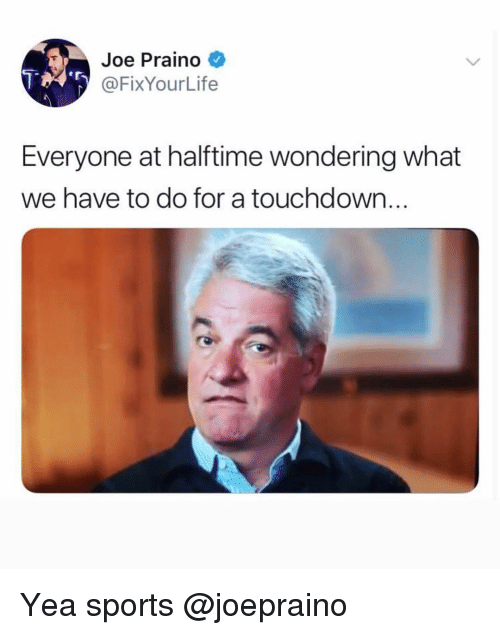 Sports, Dank Memes, and Joe: Joe Praino  @FixYourLife  Everyone at halftime wondering what  we have to do for a touchdown.. Yea sports @joepraino