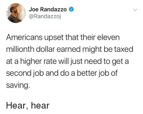 hear hear: Joe Randazzo  @Randazzoj  Americans upset that their eleven  millionth dollar earned might be taxed  at a higher rate willjust need to get a  second job and do a better job of  saving Hear, hear