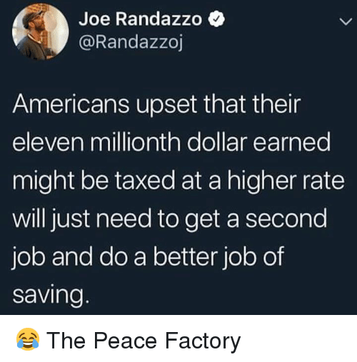 Peace, Job, and Joe: Joe Randazzo  @Randazzoj  Americans upset that their  eleven millionth dollar earned  might be taxed at a higher rate  will just need to get a second  job and do a better job of  saving 😂 The Peace Factory