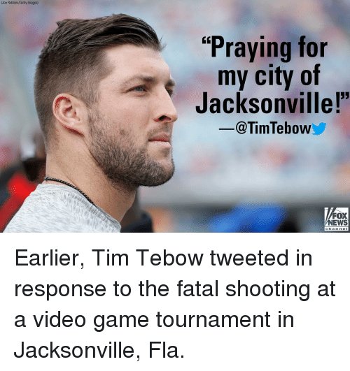"""Memes, News, and Tim Tebow: (Joe Robbins/Getty Images)  """"Praying for  my city of  Jacksonvillel  -@TimTebow  FOX  NEWS  chan ne I Earlier, Tim Tebow tweeted in response to the fatal shooting at a video game tournament in Jacksonville, Fla."""