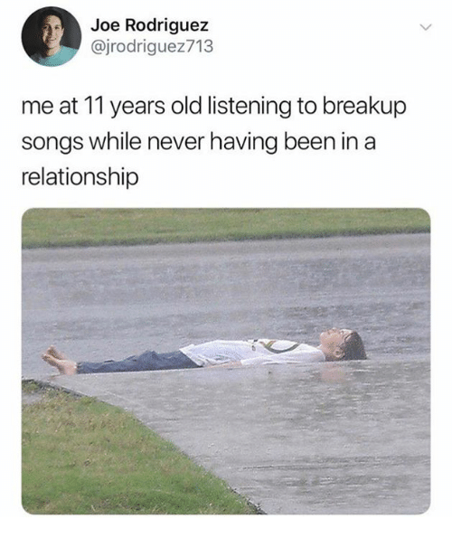 Dank, Songs, and Old: Joe Rodriguez  @jrodriguez713  me at 11 years old listening to breakup  songs while never having been in a  relationship