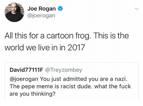 Pepee: Joe Rogan  @joerogan  All this for a cartoon frog. This is the  world we live in in 2017  David77111F @Treyzombey  @joerogan You just admitted you are a nazi.  The pepe meme is racist dude. what the fuck  are you thinking?
