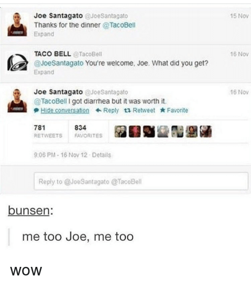 Memes, Taco Bell, and Wow: Joe Santagato @JoeSantagato  15 Nov  Thanks for the dinner @TacoBell  Expand  16 Nov  TACO BELL@TacoBell  @JoeSantagato You're welcome, Joe. What did you get?  Expand  16 Nov  Joe Santagato @JoeSantagato  @TacoBell I got diarrhea but it was worth it  Hide conversation  ← Reply t1 Retweet  * Favorite  781  RETWEETS FAVORITES  834  9:06 PM-16 Nov 12-Details  Reply to @JoeSantagato TacoBell  bunsen:  me too Joe, me too wow