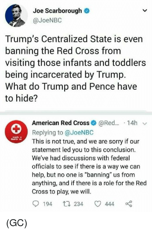 "Memes, Sorry, and True: Joe Scarborough  @JoeNBO  Trump's Centralized State is even  banning the Red Cross from  visiting those infants and toddlers  being incarcerated by Trump.  What do Trump and Pence have  to hide?  American Red Cross@Red... 14h v  Replying to @JoeNBC  This is not true, and we are sorry if our  statement led you to this conclusion.  We've had discussions with federal  officials to see if there is a way we can  help, but no one is ""banning"" us from  anything, and if there is a role for the Red  Cross to play, we will.  194 t 234 444 (GC)"