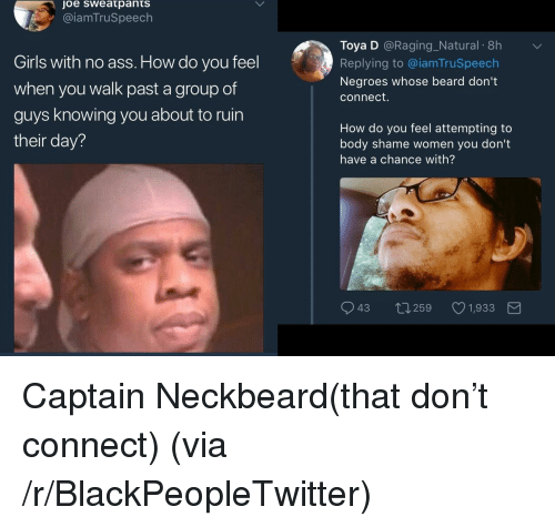 Ass, Beard, and Blackpeopletwitter: joe sweatpants  @iamTruSpeech  Toya D @Raging_Natural 8h  Replying to @iamTruSpeech  Negroes whose beard don't  connect.  Girls with no ass. How do you fel  when you walk past a group of  guys knowing you about to ruin  their day?  How do you feel attempting to  body shame women you don't  have a chance with?  943 0259 1,933 <p>Captain Neckbeard(that don't connect) (via /r/BlackPeopleTwitter)</p>