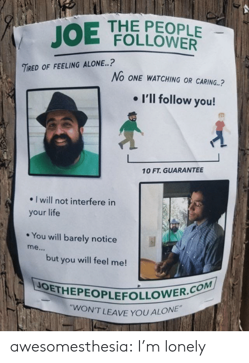 "Being Alone, Life, and Tumblr: JOE  THE PEOPLE  FOLLOWER  TIRED OF FEELING ALONE..?  No ONE WATCHING OR CARING.?  . I'll follow you!  10 FT. GUARANTEE  . I will not interfere in  your life  * You will barely notice  but you will feel me!  JOETHEPEOPLEFOLLO  N'T LEAVE YOU ALONE"" awesomesthesia:  I'm lonely"