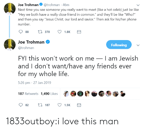 "fyi: Joe Trohman@trohman -46m  Next time you see someone you really want to meet (like a hot celeb) just be like  ""Hey we both have a really close friend in common."" and they'll be like ""Who?  and then you say ""Jesus Christ, our lord and savior."" Then ask for his/her phone  number.  88 t 370 1.8K  Joe Trohman  @trohman  FYI this won't work on meI am Jewish  and I don't want/have any friends ever  for my whole life  5:26 pm - 27 Jan 2019  187 Retweets 1,490 Likes  Following  82 t 187 1.5K 1833outboy:i love this man"