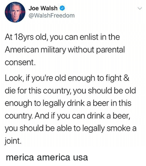 America, Beer, and Memes: Joe Walsh  @WalshFreedom  At 18yrs old, you can enlist in the  American military without parental  consent.  Look, if you're old enough to fight &  die for this country, you should be old  enough to legally drink a beer in this  country. And if you can drink a beer,  you should be able to legally smoke a  joint. merica america usa