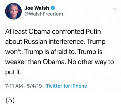 Putin: Joe Walsh  @WalshFreedom  At least Obama confronted Putin  about Russian interference. Trump  won't. Trump is afraid to. Trump is  weaker than Obama. No other way to  put it.  7:11 AM-5/4/19 Twitter for iPhone (S)