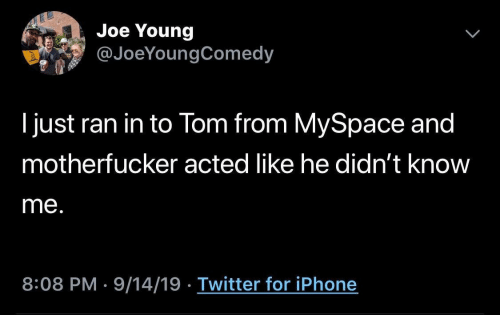 Iphone, MySpace, and Twitter: Joe Young  @JoeYoungComedy  I just ran in to Tom from MySpace and  motherfucker acted like he didn't know  me.  8:08 PM 9/14/19 Twitter for iPhone