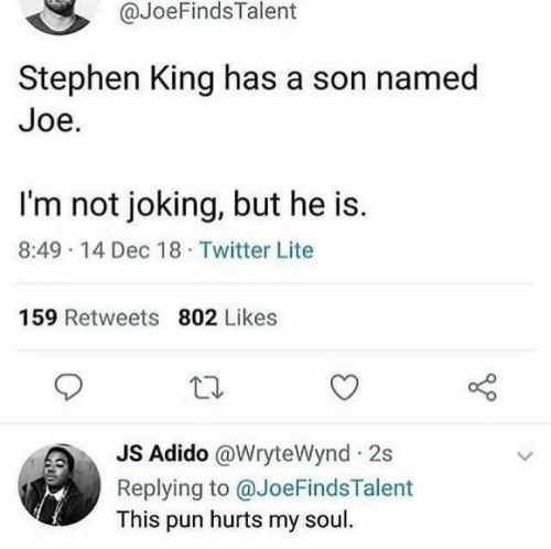 18 Twitter: @JoeFindsTalent  Stephen King has a son named  Joe.  I'm not joking, but he is.  8:49 14 Dec 18 Twitter Lite  159 Retweets 802 Likes  JS Adido @WryteWynd 2s  Replying to @JoeFindsTalent  This pun hurts my soul.
