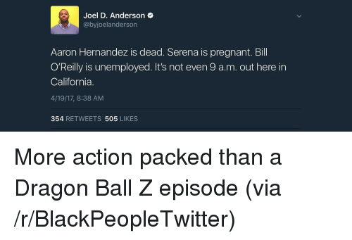 Bill O'Reilly: Joel D. Anderson  @byjoelanderson  Aaron Hernandez is dead. Serena is pregnant. Bill  O'Reilly is unemployed. It's not even 9 a.m. out here in  California.  4/19/17, 8:38 AM  354 RETWEETS 505 LIKES <p>More action packed than a Dragon Ball Z episode (via /r/BlackPeopleTwitter)</p>