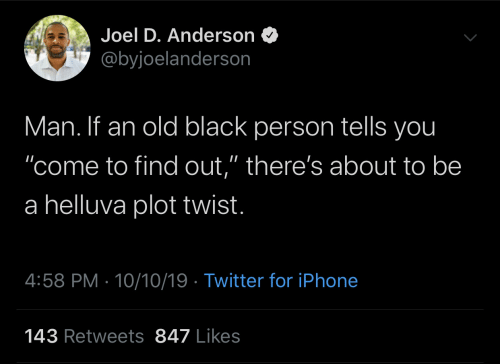 """Iphone, Twitter, and Black: Joel D. Anderson  @byjoelanderson  Man. If an old black person tells you  """"come to find out,"""" there's about to be  a helluva plot twist.  4:58 PM 10/10/19 Twitter for iPhone  143 Retweets 847 Likes"""