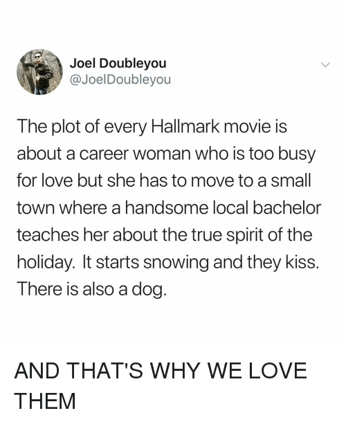 Love, True, and Bachelor: Joel Doubleyou  @JoelDoubleyou  The plot of every Hallmark movie is  about a career woman who is too busy  for love but she has to move to a small  town where a handsome local bachelor  teaches her about the true spirit of the  holiday. It starts snowing and they kiss.  T here is also a dog AND THAT'S WHY WE LOVE THEM
