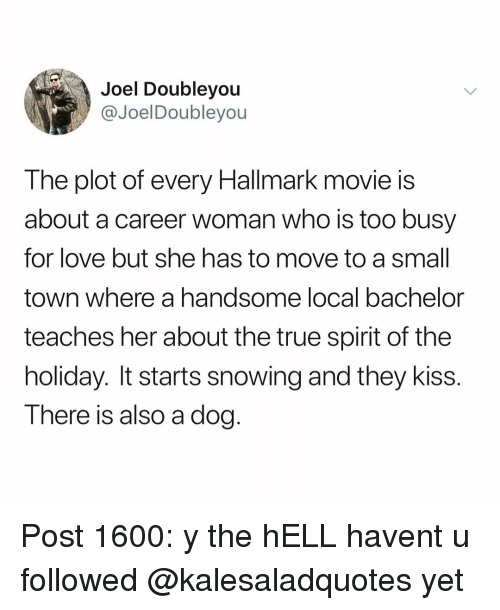 Love, Memes, and True: Joel Doubleyou  @JoelDoubleyou  The plot of every Hallmark movie is  about a career woman who is too busy  for love but she has to move to a smal  town where a handsome local bachelor  teaches her about the true spirit of the  holiday. It starts snowing and they kiss.  There is also a dog. Post 1600: y the hELL havent u followed @kalesaladquotes yet