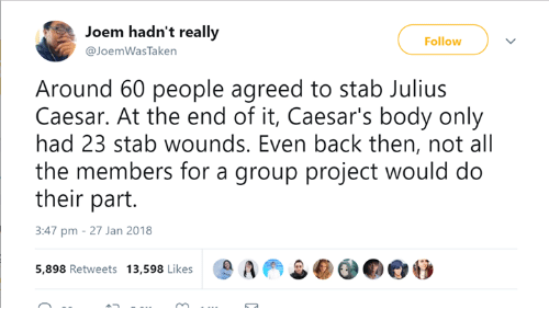 Dank, Julius Caesar, and Back: Joem hadn't really  @JoemWasTaken  Follow  Around 60 people agreed to stab Julius  Caesar. At the end of it, Caesar's body only  had 23 stab wounds. Even back then, not al  the members for a group project would do  their part.  3:47 pm - 27 Jan 2018  5,898 Retweets 13,598 Likes