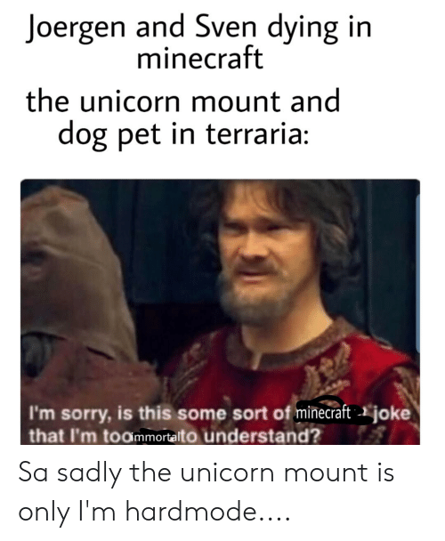 The Unicorn: Joergen and Sven dying in  minecraft  the unicorn mount and  dog pet in terraria:  I'm sorry, is this some sort of minecraft  that I'm toommortalto understand?  joke Sa sadly the unicorn mount is only I'm hardmode....