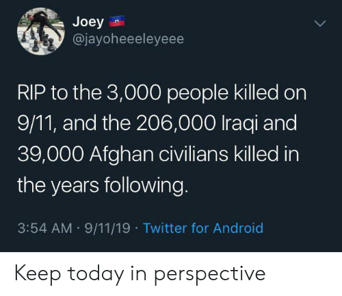 Iraqi: Joey  @jayoheeeleyeee  RIP to the 3,000 people killed on  9/11, and the 206,000 Iraqi and  39,000 Afghan civilians killed in  the years following  3:54 AM 9/11/19 Twitter for Android Keep today in perspective