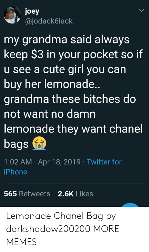 Chanel: joey  @jodack6lack  my grandma said always  keep $3 in your pocket so if  u see a cute girl you can  buy her lemonade  grandma these bitches do  not want no damn  lemonade they want chanel  bags  1:02 AM Apr 18, 2019 Twitter for  iPhone  2.6K Likes  565 Retweets Lemonade  Chanel Bag by darkshadow200200 MORE MEMES