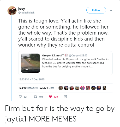 Dad, Dank, and Love: joey  @jodackblack  Follow  This is tough love. Y'all actin like she  gone die or something, he followed her  the whole way. That's the problem now,  y'all scared to discipline kids and then  wonder why they're outta control  Oregon I.T. not IT@OregonJOBS2  Ohio dad makes his 10-year-old daughter walk 5 miles to  school in 36-degree weather after she got suspended  from the bus for bullying another student...  2:00  12:13 PM-7 Dec 2018  18,940 Retweets 52,294 Likes Firm but fair is the way to go by jaytix1 MORE MEMES