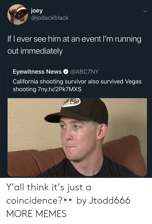 A Coincidence: joey  @jodackblack  If l ever see him at an event I'm running  out immediately  Eyewitness News @ABC7NY  California shooting survivor also survived Vegas  shooting 7ny.tv/2Pk7MXS Y'all think it's just a coincidence?👀 by Jtodd666 MORE MEMES