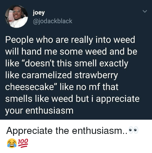 "Be Like, Smell, and Weed: joey  @jodackblack  People who are really into weed  will hand me some weed and be  like ""doesn't this smell exactly  like caramelized strawberry  cheesecake"" like no mf that  smells like weed but i appreciate  your enthusiasm Appreciate the enthusiasm..👀😂💯"