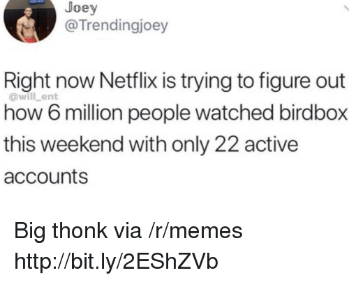 Memes, Netflix, and Http: Joey  @Trendingjoey  Right now Netflix is trying to figure out  how 6 million people watched birdbox  this weekend with only 22 active  accounts  @will_ent Big thonk via /r/memes http://bit.ly/2EShZVb