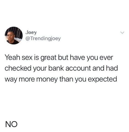 Money, Sex, and Yeah: Joey  @Trendingjoey  Yeah sex is great but have you ever  checked your bank account and had  way more money than you expected NO