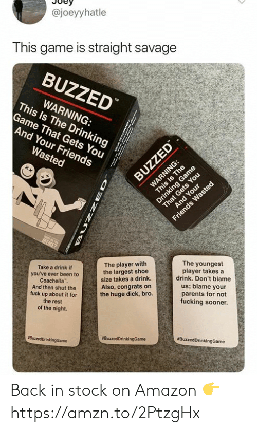 Amazon, Coachella, and Dank: @joeyyhatle  This game is straight savage  BUZZED  This ls The Drinkings  WARNING:  Game That Gets You  And Your Friends  The youngest  player takes a  drink. Don't blame  us; blame your  parents for not  fucking sooner.  The player with  the largest shoe  size takes a drink.  Also, congrats on  the huge dick, bro.  Take a drink if  you've ever been to  Coachella  And then shut the  fuck up about it for  the rest  of the night. Back in stock on Amazon 👉 https://amzn.to/2PtzgHx