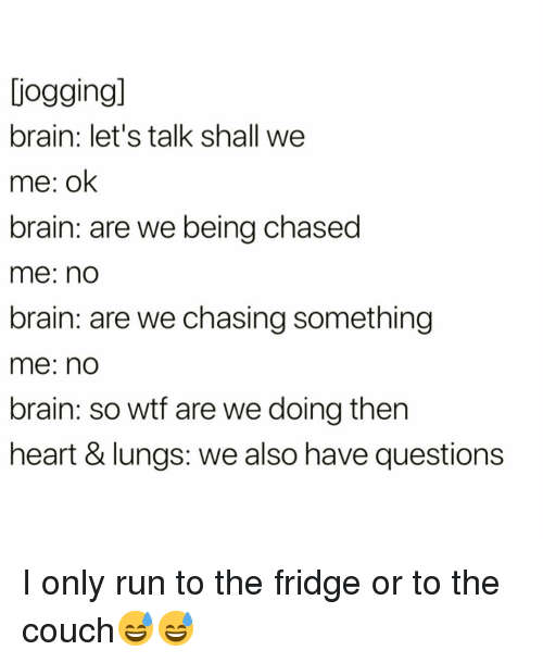 Funny, Run, and Wtf: jogging  brain: let's talk shall we  me: ok  brain: are we being chased  me: no  brain: are we chasing something  me: no  brain: so wtf are we doing then  heart & lungs: we also have questions I only run to the fridge or to the couch😅😅