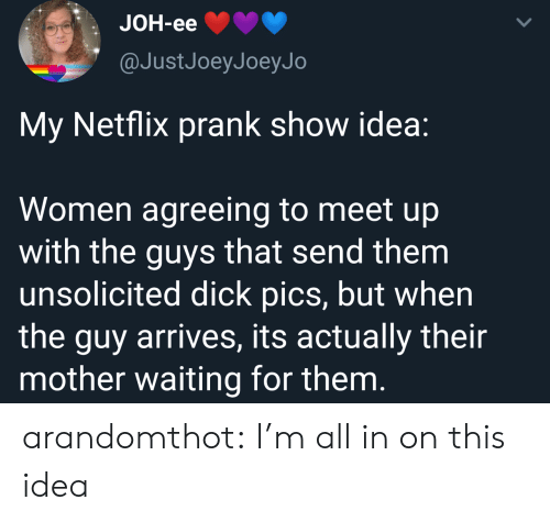 dick pics: JOH-eе  @JustJoeyJoeyJo  My Netflix prank show idea:  Women agreeing to meet up  with the guys that send them  unsolicited dick pics, but when  the guy arrives, its actually their  mother waiting for them. arandomthot:  I'm all in on this idea