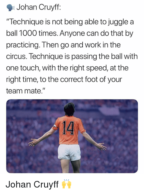 "Memes, Work, and Time: Johan Cruyff  ""Technique is not being able to juggle a  ball 1000 times. Anyone can do that by  practicing. Then go and work in the  circus. lechnique is passing the ball with  one touch, with the right speed, at the  right time, to the correct foot of your  team mate."" Johan Cruyff 🙌"