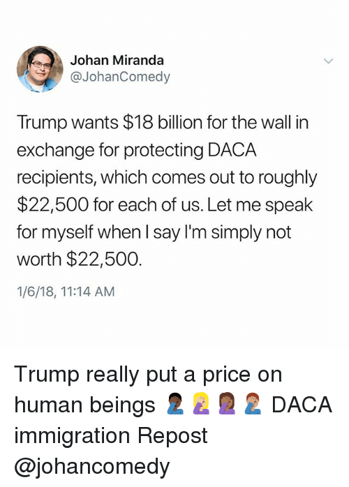 Memes, Immigration, and Trump: Johan Miranda  @JohanComedy  Trump wants $18 billion for the wall in  exchange for protecting DACA  recipients, which comes out to roughly  $22,500 for each of us. Let me speak  for myself when l say I'm simply not  worth $22,500.  1/6/18, 11:14 AM Trump really put a price on human beings 🤦🏿♂️🤦🏼♀️🤦🏾♀️🤦🏽♂️ DACA immigration Repost @johancomedy
