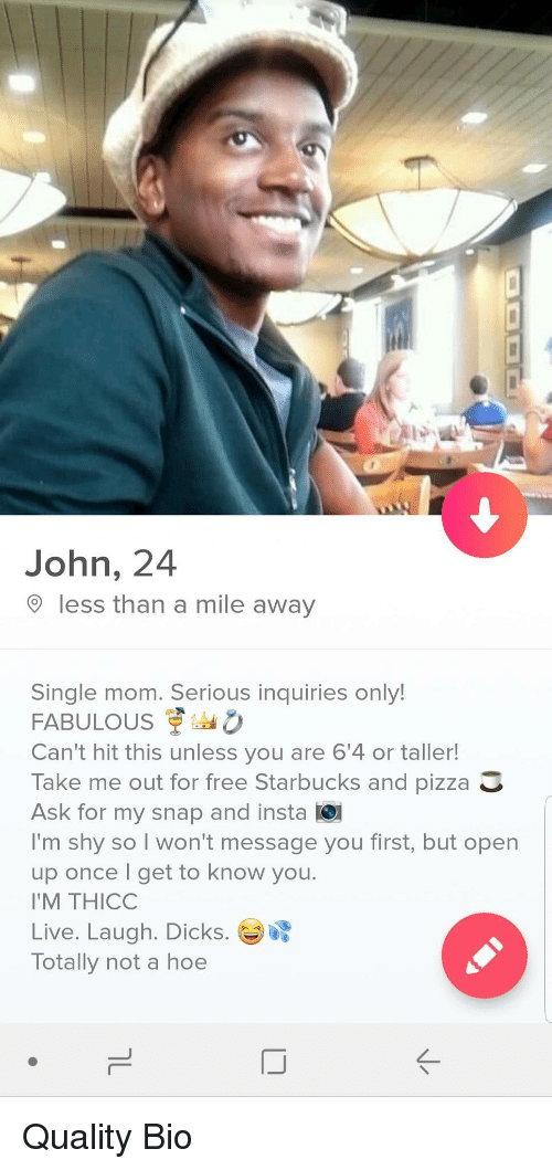 Dicks, Hoe, and Pizza: John, 24  less than a mile away  Single mom. Serious inquiries only!  FABULOUS 。  Can't hit this unless you are 6'4 or taller!  Take me out for free Starbucks and pizza  Ask for my snap and insta O  I'm shy so I won't message you first, but open  up once I get to know you  I'M THICO  Live. Laugh. Dicks.  Totally not a hoe Quality Bio