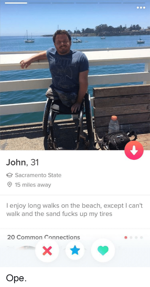 Sacramento: John, 31  Sacramento State  15 miles away  I enjoy long walks on the beach, except I can't  walk and the sand fucks up my tires  20 Common Connections Ope.