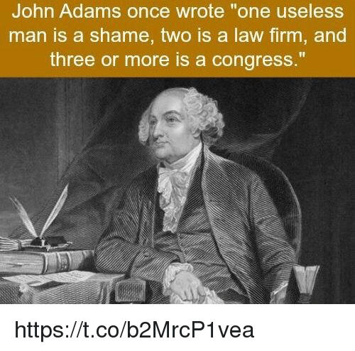 """John Adams, Once, and Congress: John Adams once wrote """"one useless  man is a shame, two is a law firm, and  three or more is a congress."""" https://t.co/b2MrcP1vea"""
