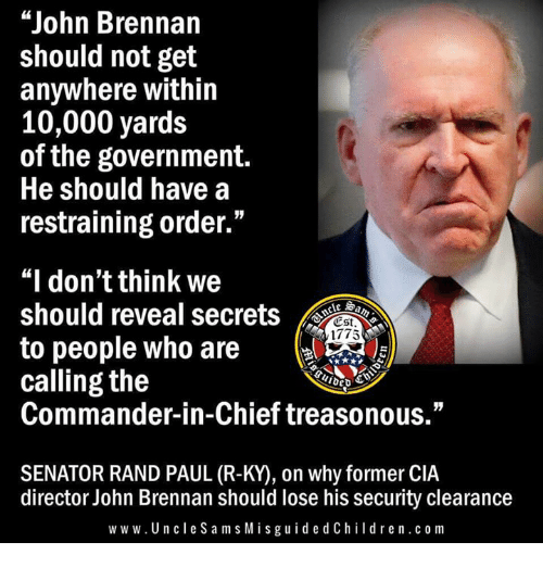 "Rand Paul: ""John Brennan  should not get  anywhere within  10,000 yards  of the government.  He should have a  restraining order.""  ""I don't think we  should reveal secrets  to people who are  calling the  Commander-in-Chief treasonous.""  尐st  1775  deb  SENATOR RAND PAUL (R-KY), on why former CIA  director John Brennan should lose his security clearance  w w w.UncleS am s MisguidedChildren.c om"