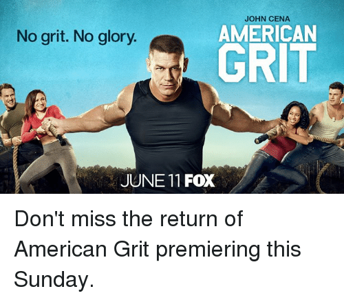 grits: JOHN CENA  AMERICAN  GRIT  No grit. No glory.  JUNE 11 FOX Don't miss the return of American Grit premiering this Sunday.