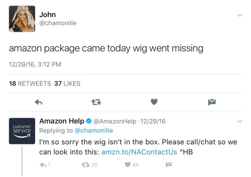 Amazon, Sorry, and Chat: John  @chamonille  amazon package came today wig went missing  12/29/16, 3:12 PM  18 RETWEETS 37 LIKES  Amazon Help@AmazonHelp 12/29/16  .  customer  service  Replying to @chamonille  I'm so sorry the wig isn't in the box. Please call/chat so we  can look into this: amzn.to/NAContactUs ^HB  25  1  44