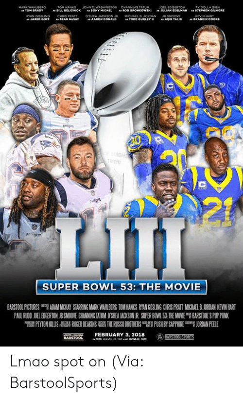 "Kevin Hart: JOHN D  TY DOLLA SIGN  STEPHON GMORE  BILL  BELICHICK  SONY  JULIAN EDELMAN  "".  AARON Do  SUPER BOWL 53: THE MOVIE  BARSTOOL PICTURES ""7 ADAM MICKAY STARRING MARK WAH BERG TOM HANKS RYAN GOSLING CRS PRATI MUCHA BJORDAN KEVIN HART  PAUL RWON 1 EDGERTON J SMO VE CHANNING WUM O SEA ACKSON R SUPER BO 1.51 THE MOVE ฯ BARSTOL S PLriNK  PEYTON HILLIS  칡 ROGER DEAKINS  THE RUSSO BROTHERS 맵' PUSH BY SAPPHIRE  吲ORDANPEELE  NTS CAEFEBRUARY 3, 2018 Lmao spot on (Via: BarstoolSports)"