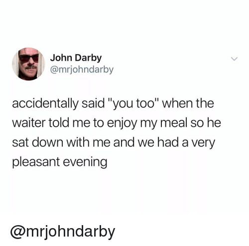 "Dank Memes, Sat, and Down: John Darby  @mrjohndarby  accidentally said""you too"" when the  waiter told me to enjoy my meal so he  sat down with me and we had a very  pleasant evening @mrjohndarby"